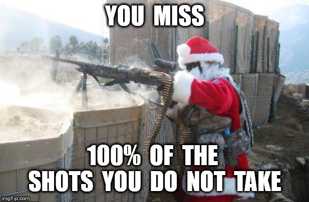 Hohoho | YOU  MISS 100%  OF  THE  SHOTS  YOU  DO  NOT  TAKE | image tagged in memes,hohoho | made w/ Imgflip meme maker