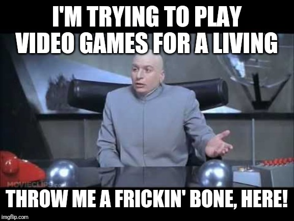 Twitch Streamers | I'M TRYING TO PLAY VIDEO GAMES FOR A LIVING THROW ME A FRICKIN' BONE, HERE! | image tagged in dr evil throw me a bone | made w/ Imgflip meme maker