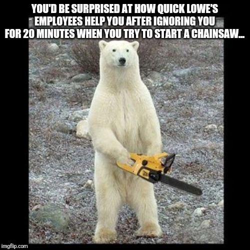 Chainsaw Bear Meme | YOU'D BE SURPRISED AT HOW QUICK LOWE'S EMPLOYEES HELP YOU AFTER IGNORING YOU FOR 20 MINUTES WHEN YOU TRY TO START A CHAINSAW... | image tagged in memes,chainsaw bear | made w/ Imgflip meme maker