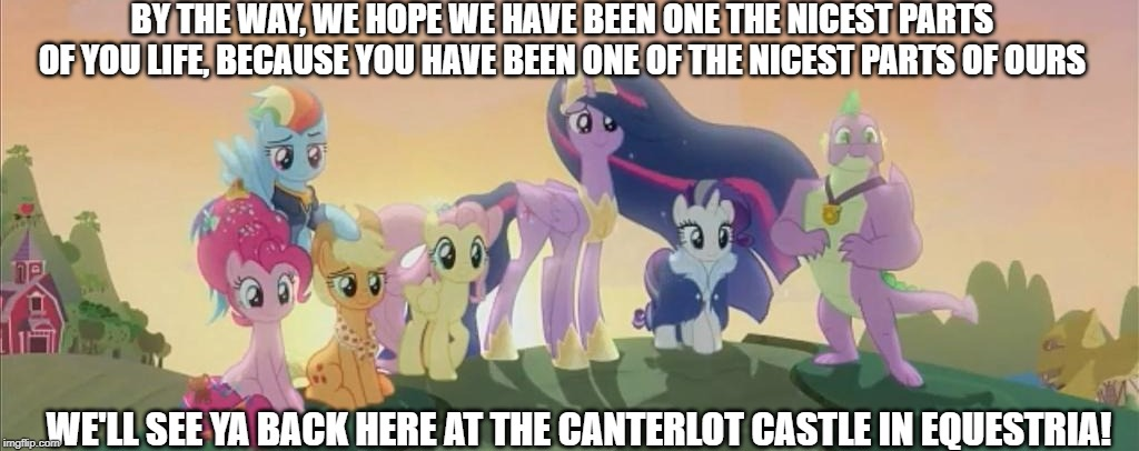 This is your life, Twilight |  BY THE WAY, WE HOPE WE HAVE BEEN ONE THE NICEST PARTS OF YOU LIFE, BECAUSE YOU HAVE BEEN ONE OF THE NICEST PARTS OF OURS; WE'LL SEE YA BACK HERE AT THE CANTERLOT CASTLE IN EQUESTRIA! | image tagged in my little pony friendship is magic,bear in the big blue house,quote,final episode,series finale,final line | made w/ Imgflip meme maker