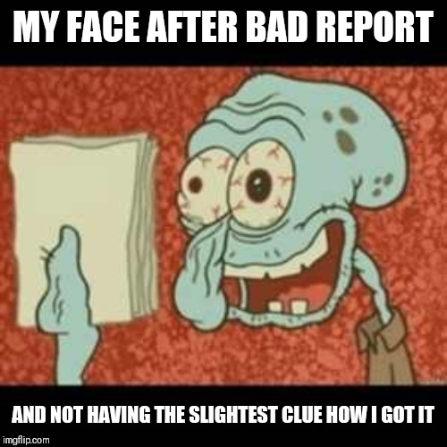 Stressed out Squidward | MY FACE AFTER BAD REPORT AND NOT HAVING THE SLIGHTEST CLUE HOW I GOT IT | image tagged in stressed out squidward | made w/ Imgflip meme maker