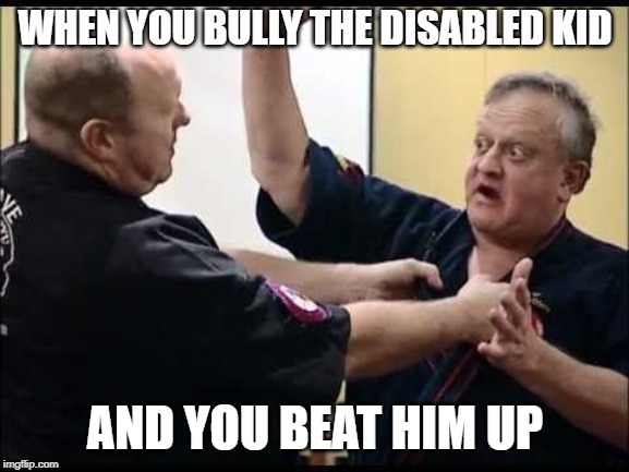 WHEN YOU BULLY THE DISABLED KID AND YOU BEAT HIM UP | made w/ Imgflip meme maker