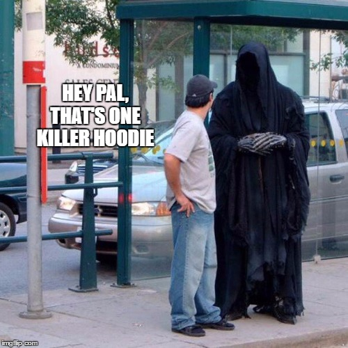 Flirting with death | HEY PAL, THAT'S ONE KILLER HOODIE | image tagged in grim reaper funny,killer,random | made w/ Imgflip meme maker