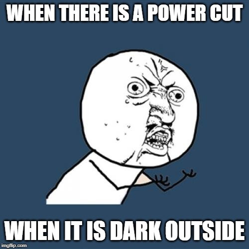 Y U No | WHEN THERE IS A POWER CUT WHEN IT IS DARK OUTSIDE | image tagged in memes,y u no | made w/ Imgflip meme maker