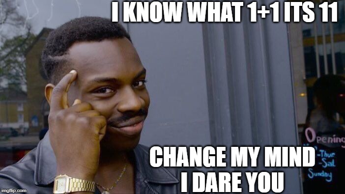 Roll Safe Think About It | I KNOW WHAT 1+1 ITS 11 CHANGE MY MIND I DARE YOU | image tagged in memes,roll safe think about it | made w/ Imgflip meme maker