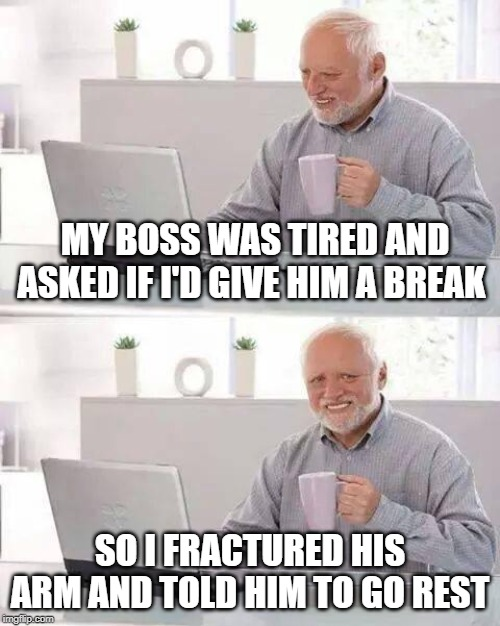 You Need a Break | MY BOSS WAS TIRED AND ASKED IF I'D GIVE HIM A BREAK SO I FRACTURED HIS ARM AND TOLD HIM TO GO REST | image tagged in memes,hide the pain harold | made w/ Imgflip meme maker