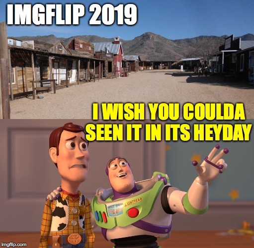 Circle of Life. |  IMGFLIP 2019; I WISH YOU COULDA SEEN IT IN ITS HEYDAY | image tagged in memes,x x everywhere,ghosttown,memerush over | made w/ Imgflip meme maker