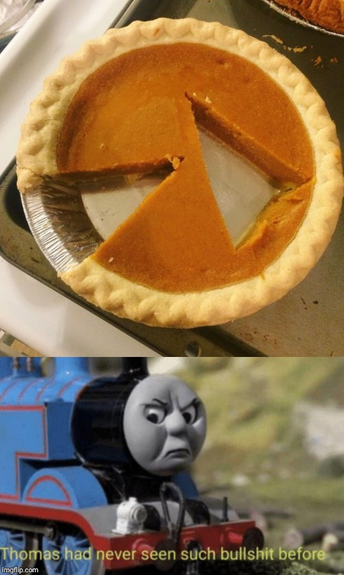 One way to start a fight on Thanksgiving | image tagged in thomas had never seen such bullshit before,pie cut wrong,memes,funny,relatable | made w/ Imgflip meme maker