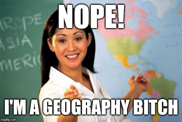Unhelpful High School Teacher Meme | NOPE! I'M A GEOGRAPHY B**CH | image tagged in memes,unhelpful high school teacher | made w/ Imgflip meme maker