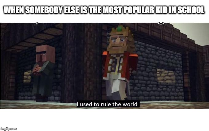 Fallen Kingdom | WHEN SOMEBODY ELSE IS THE MOST POPULAR KID IN SCHOOL | image tagged in fallen kingdom | made w/ Imgflip meme maker