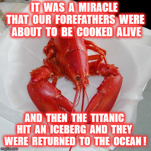 IT  WAS  A  MIRACLE  THAT  OUR  FOREFATHERS  WERE  ABOUT  TO  BE  COOKED  ALIVE AND  THEN  THE  TITANIC  HIT  AN  ICEBERG  AND  THEY  WERE   | made w/ Imgflip meme maker