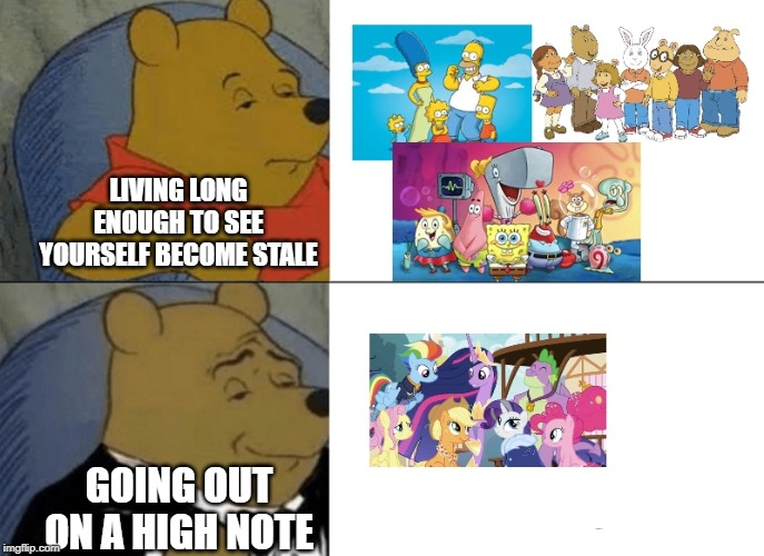 Don't let yourself become stale |  LIVING LONG ENOUGH TO SEE YOURSELF BECOME STALE; GOING OUT ON A HIGH NOTE | image tagged in tuxedo winnie the pooh,arthur,spongebob,simpsons,my little pony friendship is magic,tv shows | made w/ Imgflip meme maker