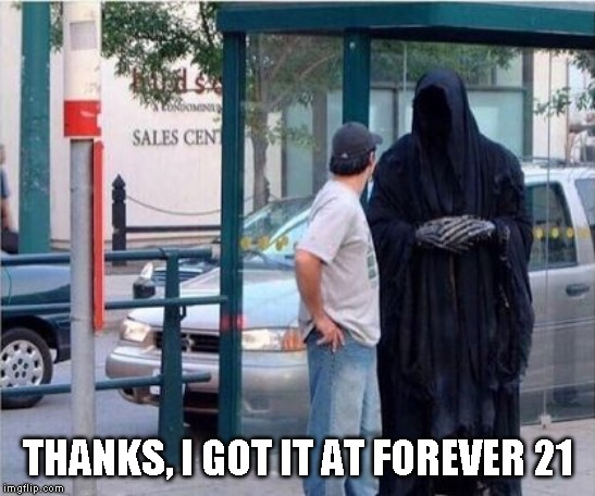 Grim reaper  | THANKS, I GOT IT AT FOREVER 21 | image tagged in grim reaper | made w/ Imgflip meme maker