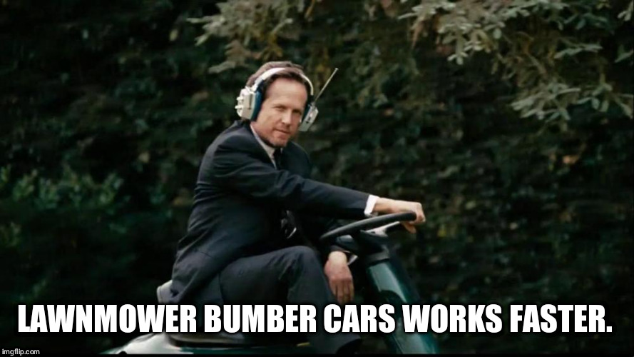 Mayhem Lawnmower | LAWNMOWER BUMBER CARS WORKS FASTER. | image tagged in mayhem lawnmower | made w/ Imgflip meme maker