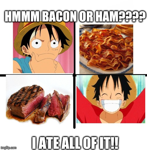 Blank Starter Pack | HMMM BACON OR HAM???? I ATE ALL OF IT!! | image tagged in memes,blank starter pack | made w/ Imgflip meme maker