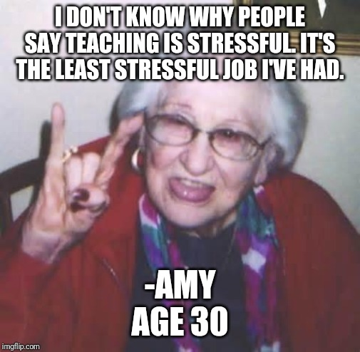 Old lady | I DON'T KNOW WHY PEOPLE SAY TEACHING IS STRESSFUL. IT'S THE LEAST STRESSFUL JOB I'VE HAD. -AMY AGE 30 | image tagged in old lady | made w/ Imgflip meme maker