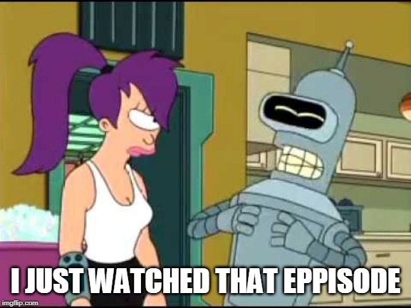 bender laugh harder | I JUST WATCHED THAT EPPISODE | image tagged in bender laugh harder | made w/ Imgflip meme maker