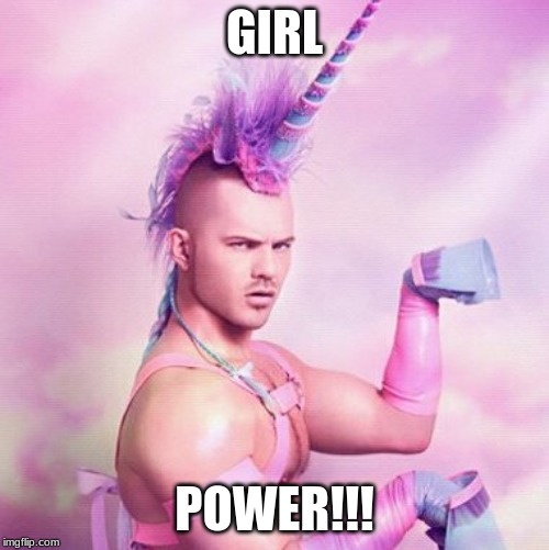 Unicorn MAN Meme | GIRL POWER!!! | image tagged in memes,unicorn man | made w/ Imgflip meme maker