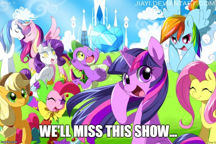My Little Pony |  WE'LL MISS THIS SHOW... | image tagged in my little pony | made w/ Imgflip meme maker