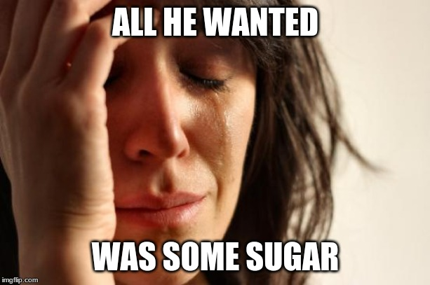 ALL HE WANTED WAS SOME SUGAR | image tagged in memes,first world problems | made w/ Imgflip meme maker