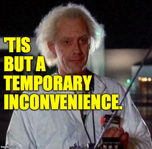 'TIS BUT A TEMPORARY INCONVENIENCE. | made w/ Imgflip meme maker
