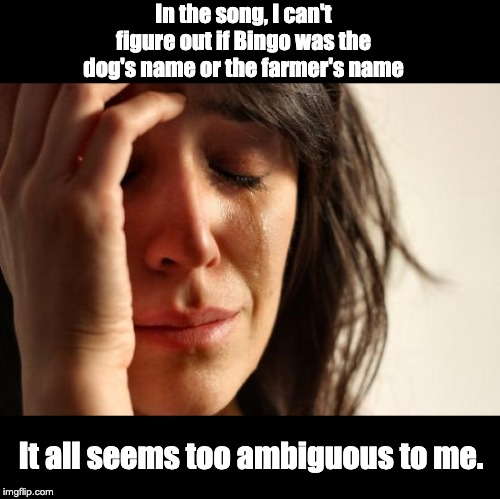 So how many of you are singing this in your head right now? | In the song, I can't figure out if Bingo was the dog's name or the farmer's name It all seems too ambiguous to me. | image tagged in memes,first world problems | made w/ Imgflip meme maker