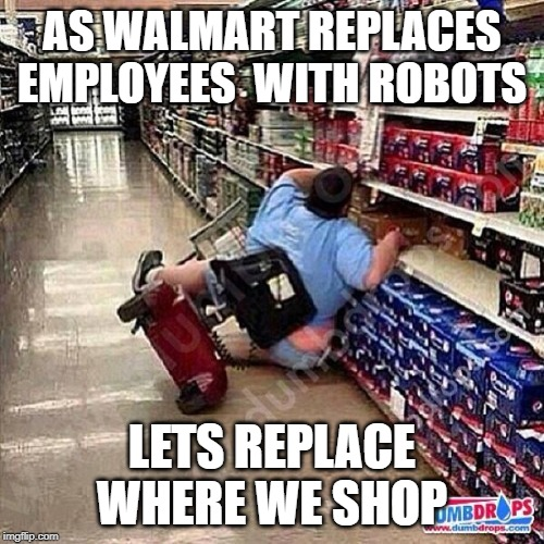 A Tragedy At Walmart |  AS WALMART REPLACES EMPLOYEES  WITH ROBOTS; LETS REPLACE WHERE WE SHOP | image tagged in a tragedy at walmart | made w/ Imgflip meme maker