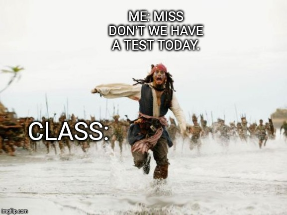 Jack Sparrow Being Chased | ME: MISS DON'T WE HAVE A TEST TODAY. CLASS: | image tagged in memes,jack sparrow being chased | made w/ Imgflip meme maker