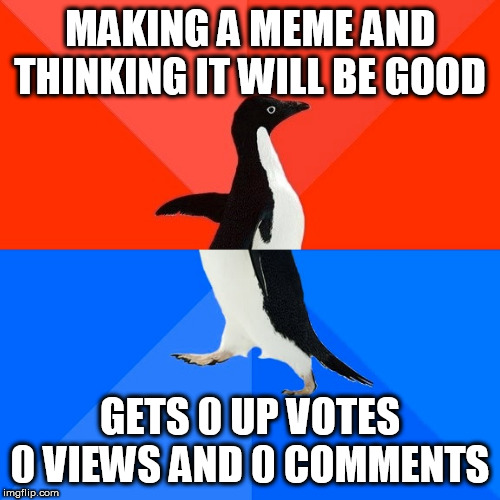 Socially Awesome Awkward Penguin | MAKING A MEME AND THINKING IT WILL BE GOOD GETS 0 UP VOTES 0 VIEWS AND 0 COMMENTS | image tagged in memes,socially awesome awkward penguin | made w/ Imgflip meme maker