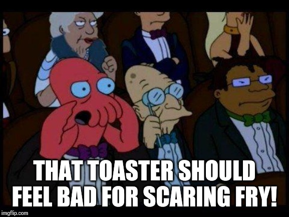 You Should Feel Bad Zoidberg Meme | THAT TOASTER SHOULD FEEL BAD FOR SCARING FRY! | image tagged in memes,you should feel bad zoidberg | made w/ Imgflip meme maker