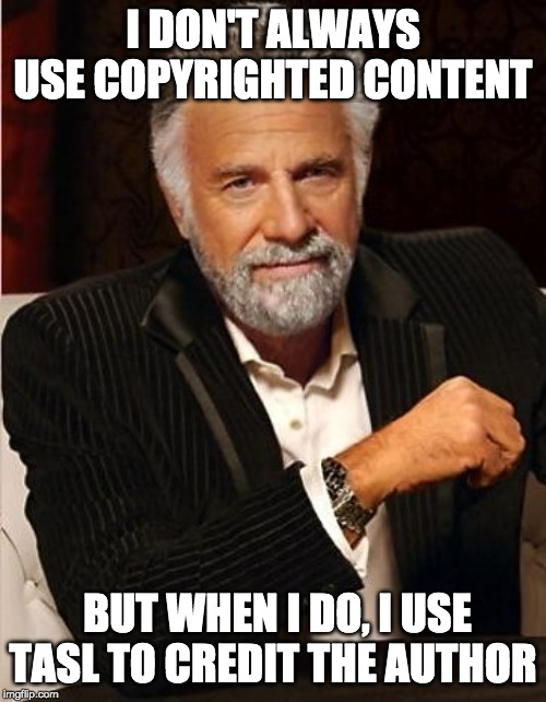 I DON'T ALWAYS USE COPYRIGHTED CONTENT; BUT WHEN I DO, I USE TASL TO CREDIT THE AUTHOR | image tagged in copyright | made w/ Imgflip meme maker