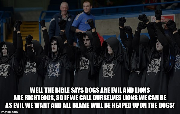 Wrong! | WELL THE BIBLE SAYS DOGS ARE EVIL AND LIONS ARE RIGHTEOUS, SO IF WE CALL OURSELVES LIONS WE CAN BE AS EVIL WE WANT AND ALL BLAME WILL BE HEA | image tagged in satanists,evil,malignant narcissism,vile,repugnant,religion | made w/ Imgflip meme maker