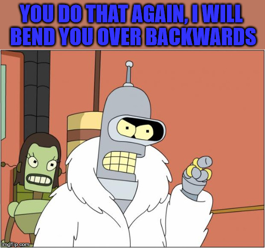 Bender Meme | YOU DO THAT AGAIN, I WILL  BEND YOU OVER BACKWARDS | image tagged in memes,bender | made w/ Imgflip meme maker