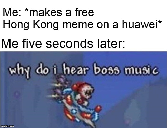 why do i hear boss music |  Me: *makes a free Hong Kong meme on a huawei*; Me five seconds later: | image tagged in why do i hear boss music,china,hong kong,memes | made w/ Imgflip meme maker