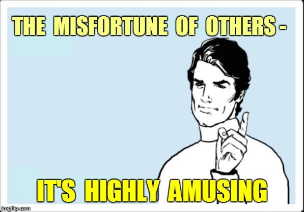 THE  MISFORTUNE  OF  OTHERS - IT'S  HIGHLY  AMUSING | made w/ Imgflip meme maker