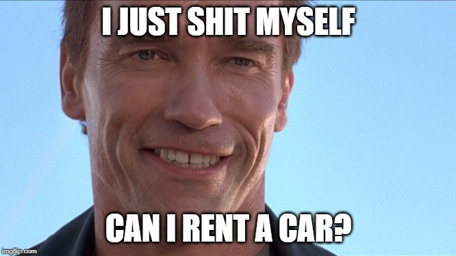 Shitty Rental Arnold | I JUST SHIT MYSELF CAN I RENT A CAR? | image tagged in happy arnold,arnold schwarzenegger,arnold meme,car rental,enterprise | made w/ Imgflip meme maker