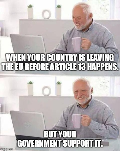 Hide the Pain Harold |  WHEN YOUR COUNTRY IS LEAVING THE EU BEFORE ARTICLE 13 HAPPENS. BUT YOUR GOVERNMENT SUPPORT IT. | image tagged in memes,hide the pain harold | made w/ Imgflip meme maker