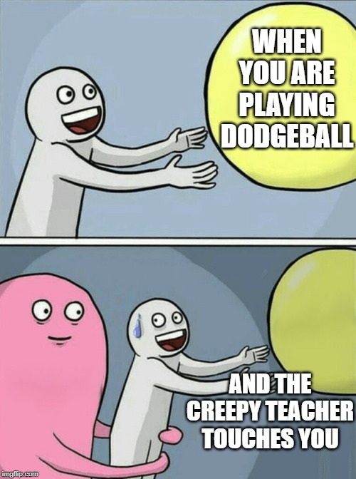 Running Away Balloon | WHEN YOU ARE PLAYING DODGEBALL AND THE CREEPY TEACHER TOUCHES YOU | image tagged in memes,running away balloon | made w/ Imgflip meme maker