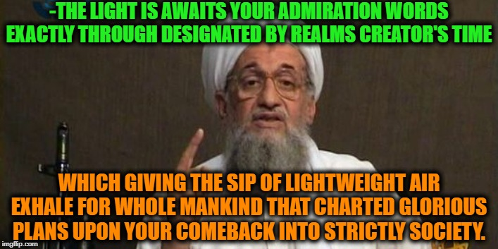 -Islamic pride of any reason's return. | -THE LIGHT IS AWAITS YOUR ADMIRATION WORDS EXACTLY THROUGH DESIGNATED BY REALMS CREATOR'S TIME WHICH GIVING THE SIP OF LIGHTWEIGHT AIR EXHAL | image tagged in muslim advice,islam,radical islam,words of wisdom,muslims,ak47 | made w/ Imgflip meme maker