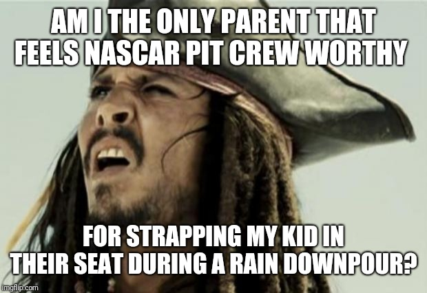 NASCAR should hire pit crews comprised exclusively of parents | AM I THE ONLY PARENT THAT FEELS NASCAR PIT CREW WORTHY FOR STRAPPING MY KID IN THEIR SEAT DURING A RAIN DOWNPOUR? | image tagged in confused dafuq jack sparrow what,nascar,parenting,lol,kate the grate | made w/ Imgflip meme maker