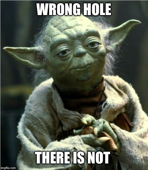Jedi Master Yoda | WRONG HOLE THERE IS NOT | image tagged in jedi master yoda | made w/ Imgflip meme maker