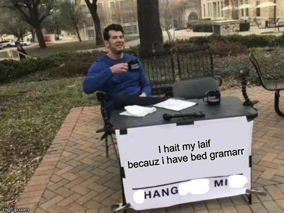 When you want to die cuz bad grammar | I hait my laif becauz i have bed gramarr | image tagged in memes,change my mind,funny memes,deep | made w/ Imgflip meme maker