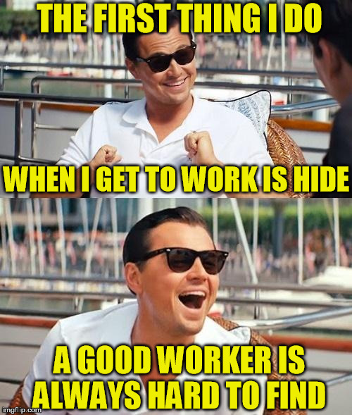 Leonardo Dicaprio Wolf Of Wall Street Meme | THE FIRST THING I DO A GOOD WORKER IS ALWAYS HARD TO FIND WHEN I GET TO WORK IS HIDE | image tagged in memes,leonardo dicaprio wolf of wall street,jokes,work | made w/ Imgflip meme maker