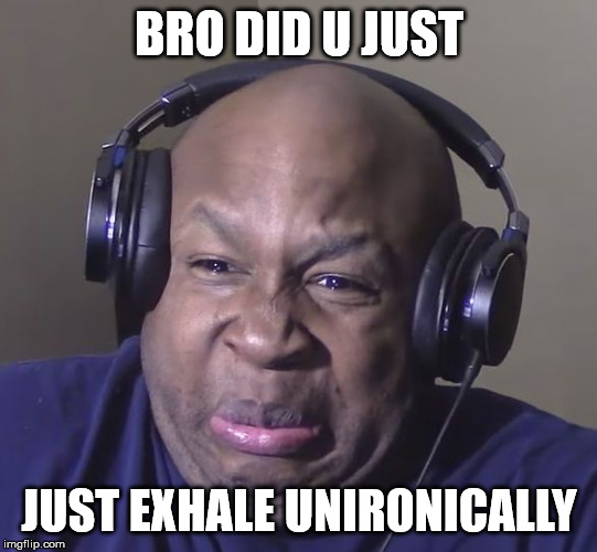 Cringe | BRO DID U JUST JUST EXHALE UNIRONICALLY | image tagged in cringe | made w/ Imgflip meme maker