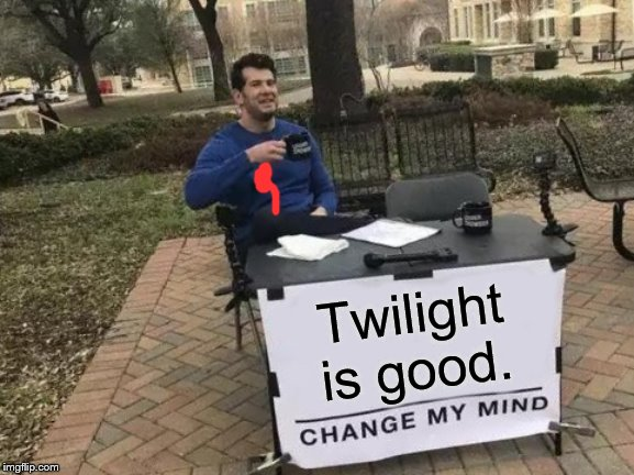 Change My Mind Meme | Twilight is good. | image tagged in memes,change my mind | made w/ Imgflip meme maker