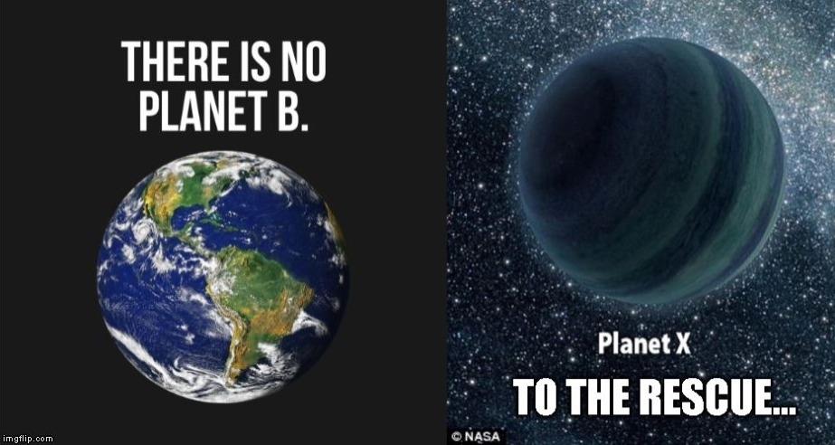 There also is no Planet A,C,D,E,F,G,H,I,J,K,L,M,N,O,P,Q,R,S,T,U,V,W,Y or Z. | image tagged in greta thunberg,planet x | made w/ Imgflip meme maker