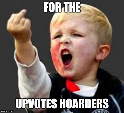 Baby Pointing Middle Finger | FOR THE UPVOTES HOARDERS | image tagged in baby pointing middle finger | made w/ Imgflip meme maker