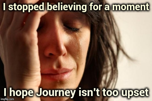 Just a momentary lapse | I stopped believing for a moment I hope Journey isn't too upset | image tagged in memes,first world problems,classic rock,don't stop believing,don't try this at home,journey | made w/ Imgflip meme maker