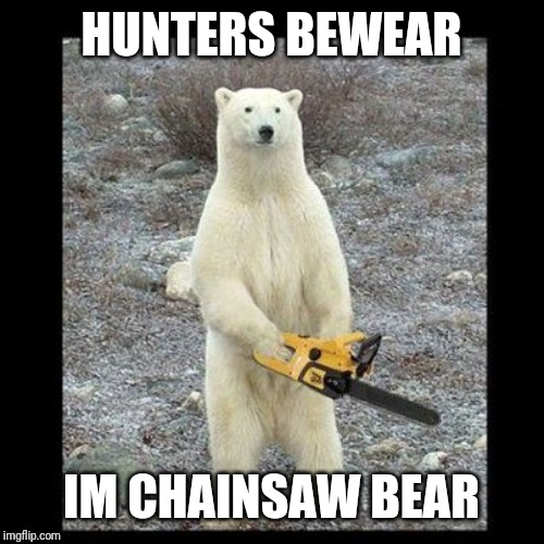 Chainsaw Bear Meme | HUNTERS BEWEAR IM CHAINSAW BEAR | image tagged in memes,chainsaw bear | made w/ Imgflip meme maker