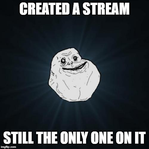 Forever Alone | CREATED A STREAM STILL THE ONLY ONE ON IT | image tagged in memes,forever alone | made w/ Imgflip meme maker